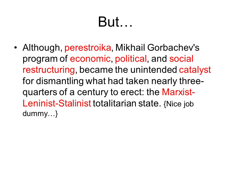 But… Although, perestroika, Mikhail Gorbachev s program of economic, political, and social restructuring, became the unintended catalyst for dismantling what had taken nearly three- quarters of a century to erect: the Marxist- Leninist-Stalinist totalitarian state.