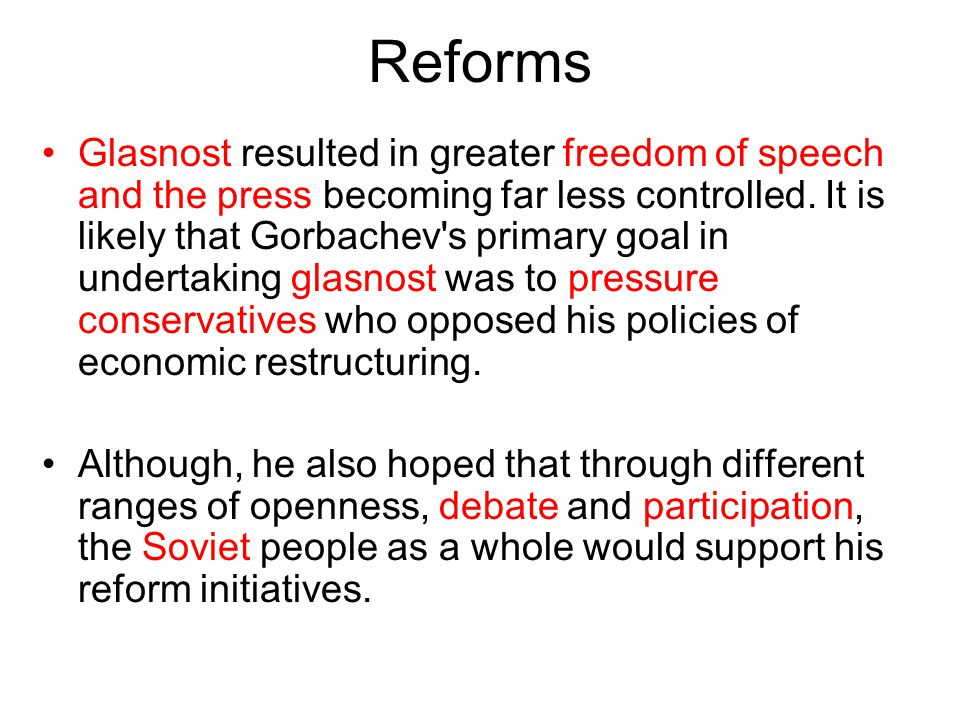 Reforms Glasnost resulted in greater freedom of speech and the press becoming far less controlled.