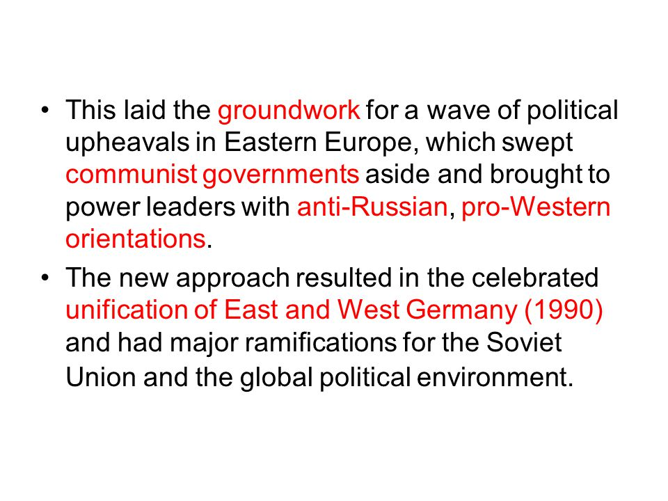 This laid the groundwork for a wave of political upheavals in Eastern Europe, which swept communist governments aside and brought to power leaders with anti-Russian, pro-Western orientations.