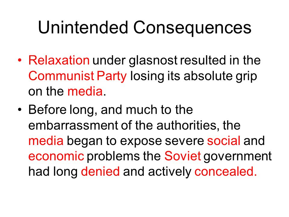 Unintended Consequences Relaxation under glasnost resulted in the Communist Party losing its absolute grip on the media.