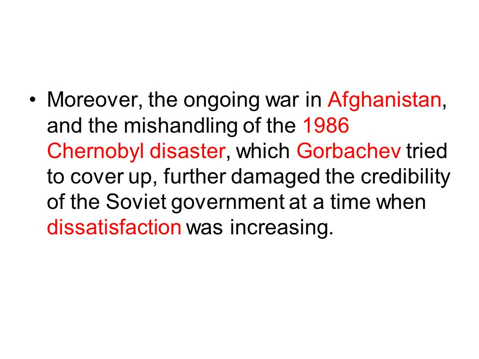 Moreover, the ongoing war in Afghanistan, and the mishandling of the 1986 Chernobyl disaster, which Gorbachev tried to cover up, further damaged the credibility of the Soviet government at a time when dissatisfaction was increasing.