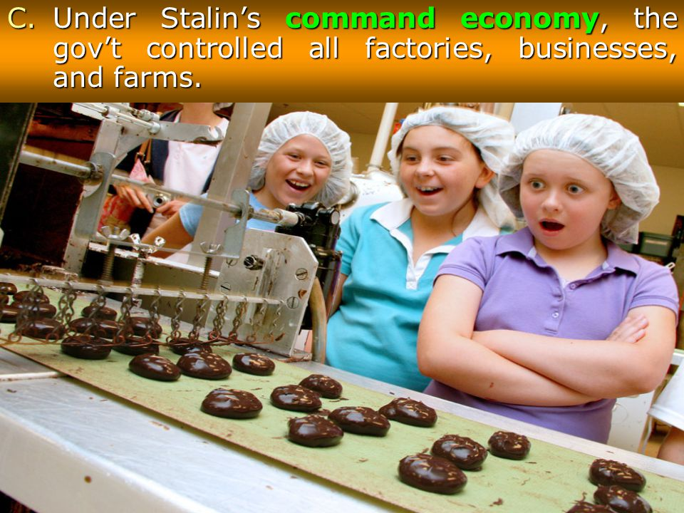 C.Under Stalin's command economy, the gov't controlled all factories, businesses, and farms.