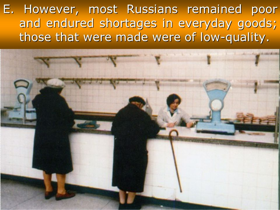 E. However, most Russians remained poor and endured shortages in everyday goods; those that were made were of low-quality.