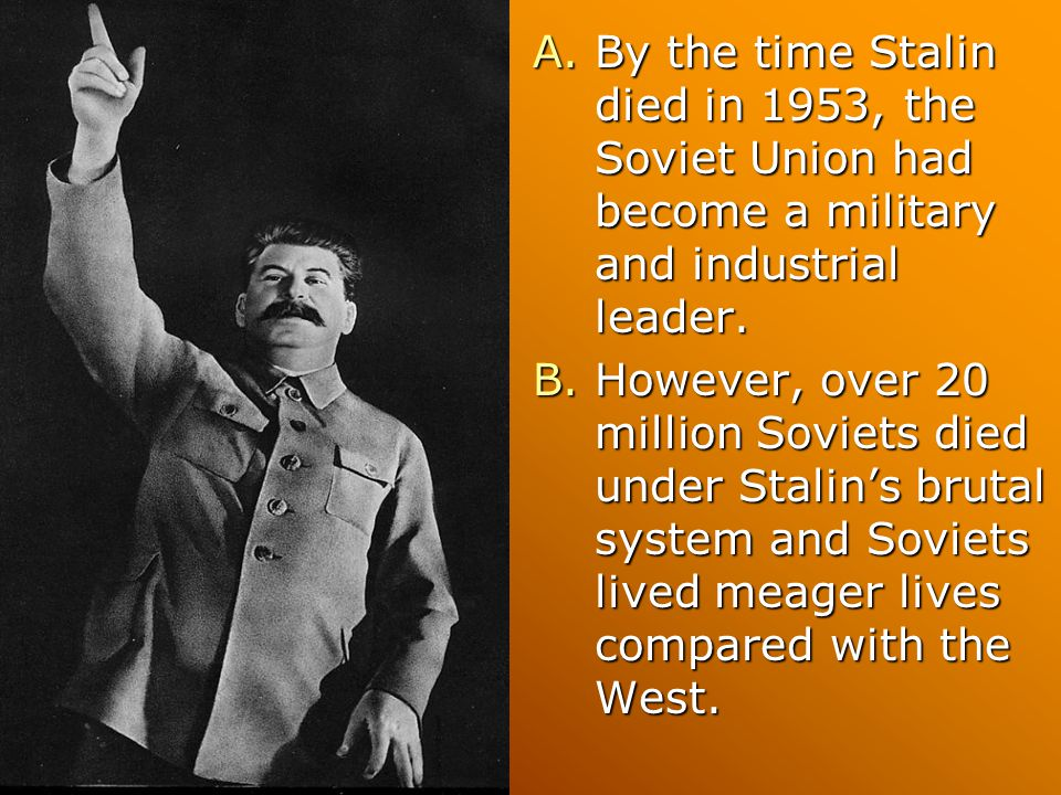 A.By the time Stalin died in 1953, the Soviet Union had become a military and industrial leader. B.However, over 20 million Soviets died under Stalin'