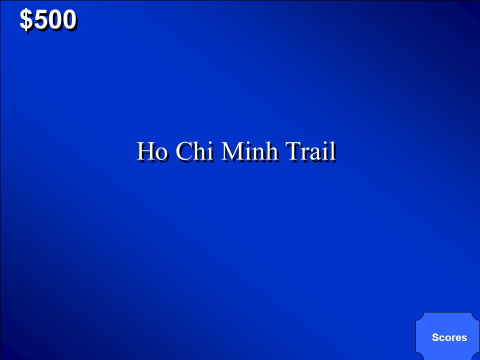 © Mark E. Damon - All Rights Reserved $500 What is the name of the trail that the North Vietnamese troops used to travel from North Vietnam to South V