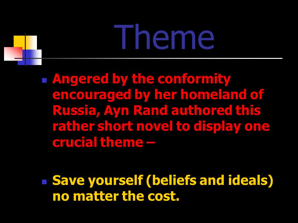 Theme Angered by the conformity encouraged by her homeland of Russia, Ayn Rand authored this rather short novel to display one crucial theme – Save yourself (beliefs and ideals) no matter the cost.