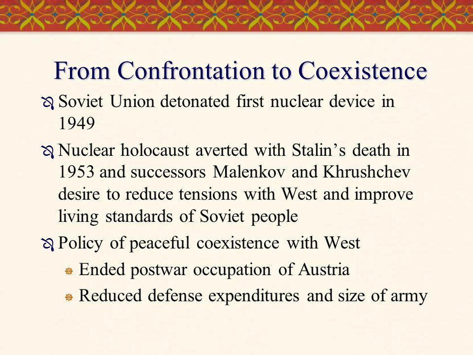 From Confrontation to Coexistence  Soviet Union detonated first nuclear device in 1949  Nuclear holocaust averted with Stalin's death in 1953 and su