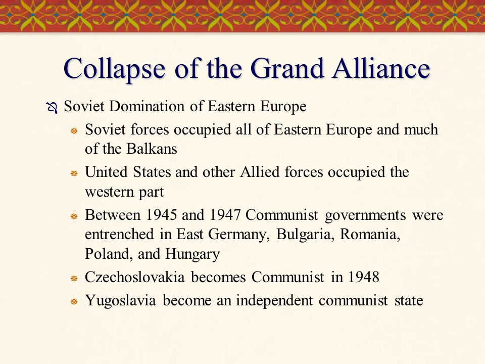 Collapse of the Grand Alliance  Soviet Domination of Eastern Europe  Soviet forces occupied all of Eastern Europe and much of the Balkans  United S