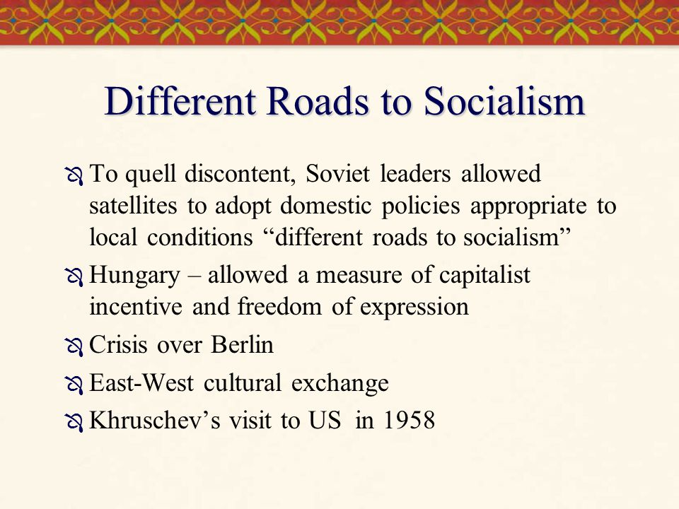 """Different Roads to Socialism  To quell discontent, Soviet leaders allowed satellites to adopt domestic policies appropriate to local conditions """"diff"""