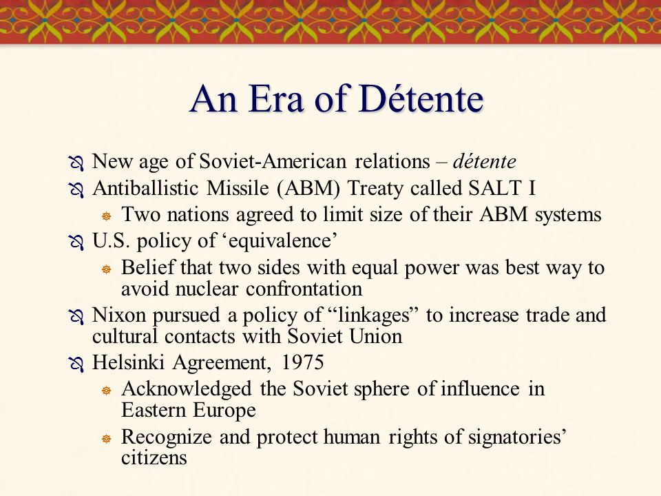 An Era of Détente  New age of Soviet-American relations – détente  Antiballistic Missile (ABM) Treaty called SALT I  Two nations agreed to limit si