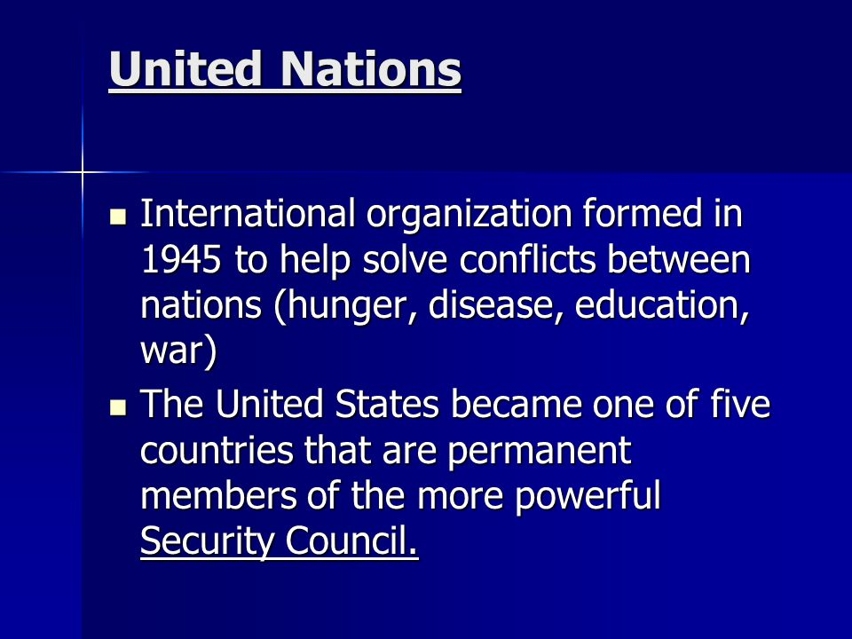 United Nations International organization formed in 1945 to help solve conflicts between nations (hunger, disease, education, war) International organ