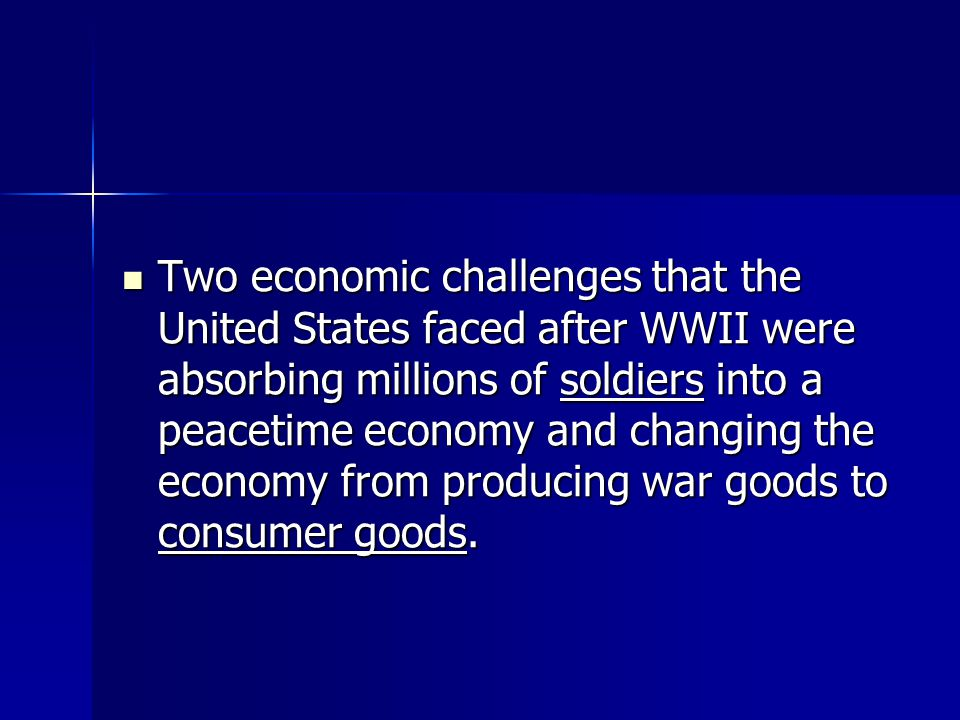 Two economic challenges that the United States faced after WWII were absorbing millions of soldiers into a peacetime economy and changing the economy