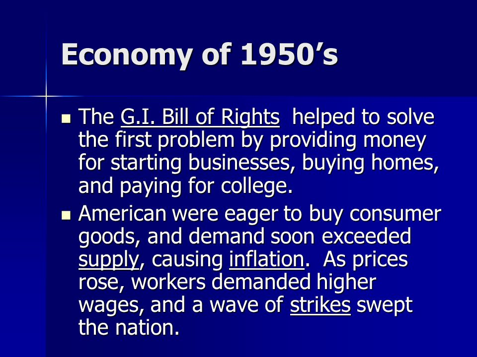 Economy of 1950's The G.I. Bill of Rights helped to solve the first problem by providing money for starting businesses, buying homes, and paying for c