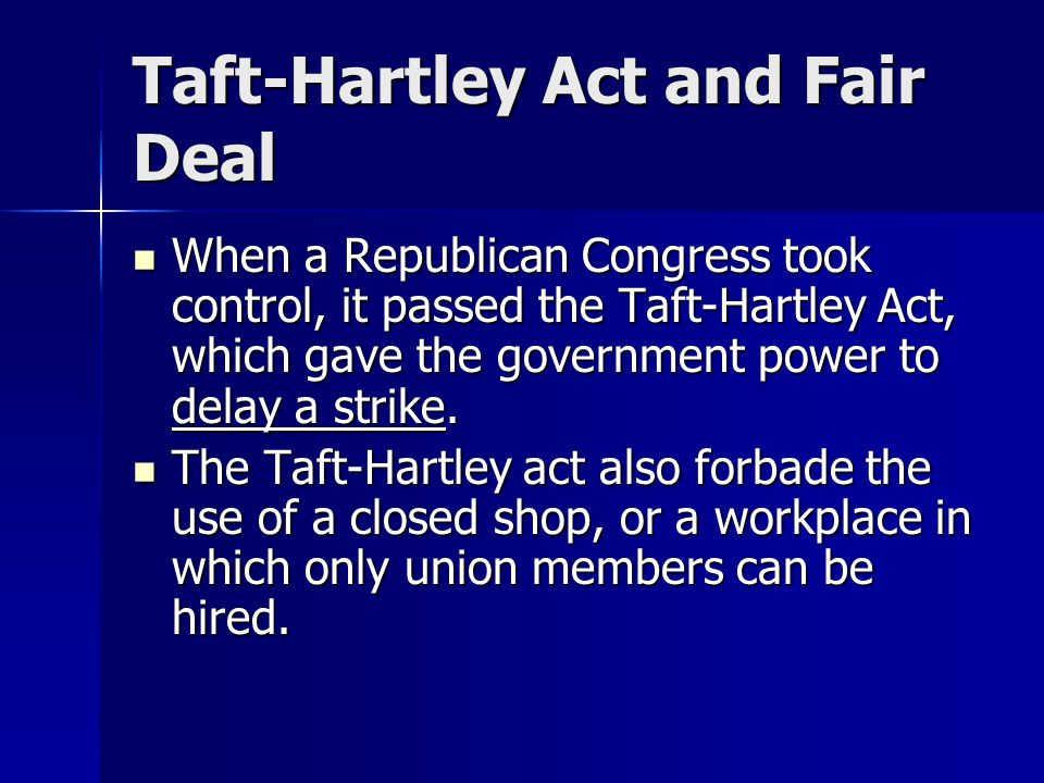 Taft-Hartley Act and Fair Deal When a Republican Congress took control, it passed the Taft-Hartley Act, which gave the government power to delay a str