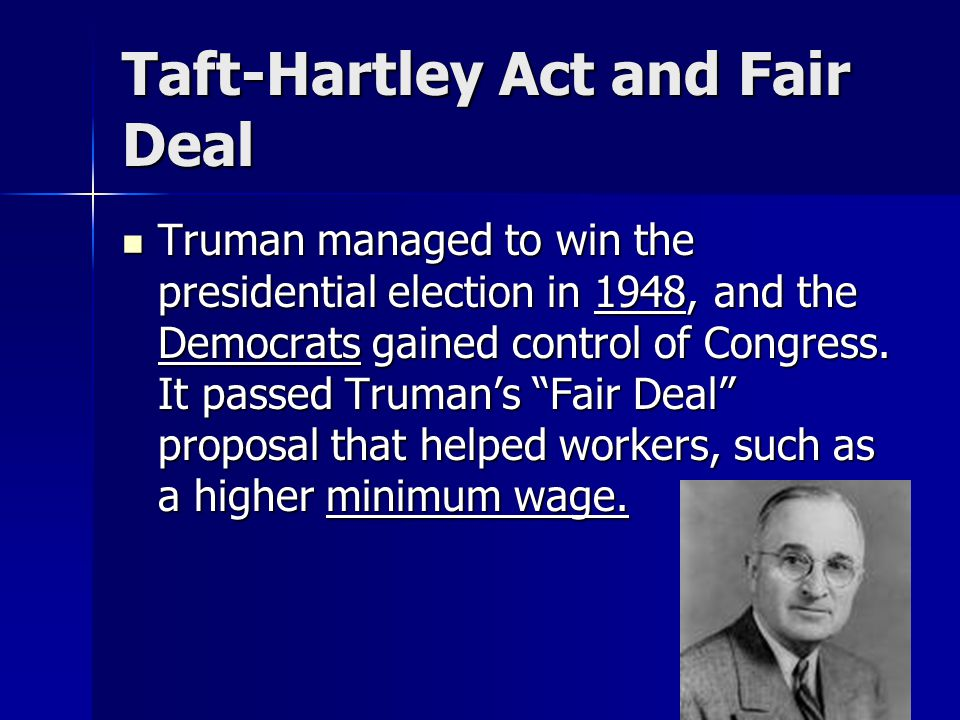 Taft-Hartley Act and Fair Deal Truman managed to win the presidential election in 1948, and the Democrats gained control of Congress. It passed Truman