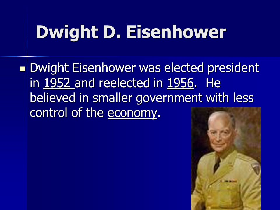 Dwight D. Eisenhower Dwight Eisenhower was elected president in 1952 and reelected in 1956. He believed in smaller government with less control of the
