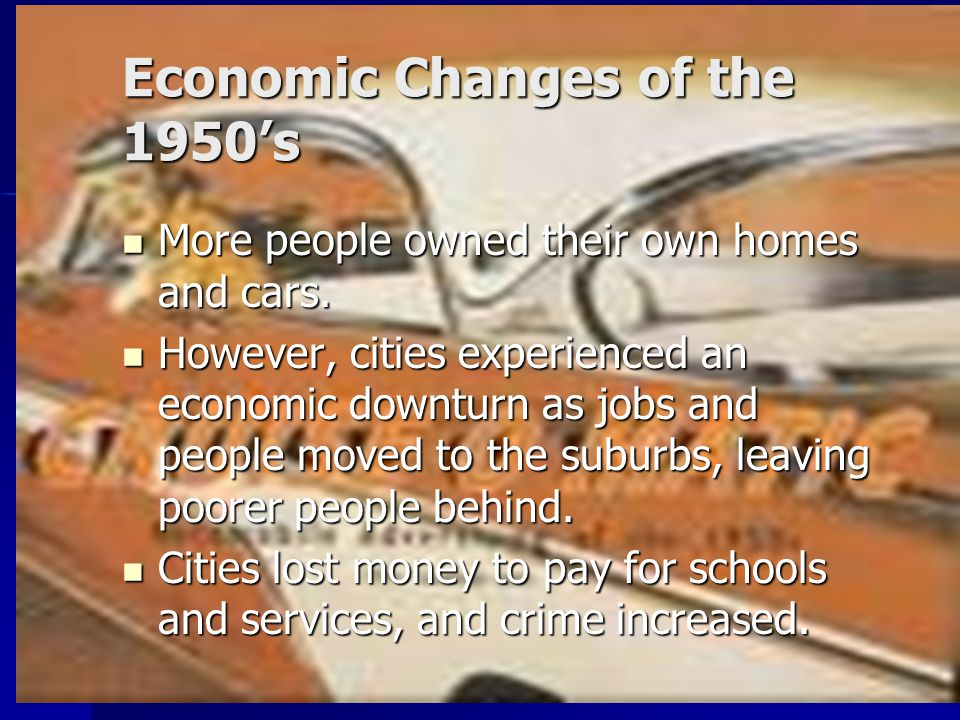 Economic Changes of the 1950's More people owned their own homes and cars. More people owned their own homes and cars. However, cities experienced an