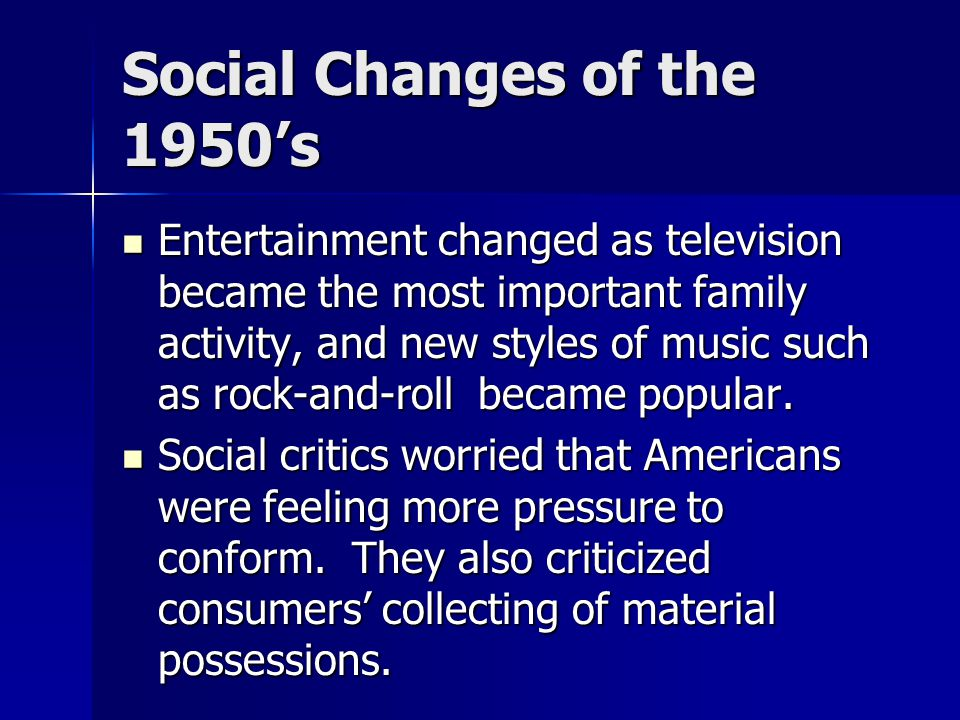 Social Changes of the 1950's Entertainment changed as television became the most important family activity, and new styles of music such as rock-and-r