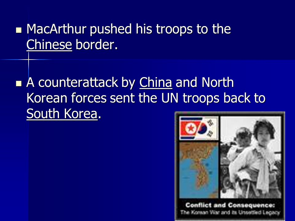 MacArthur pushed his troops to the Chinese border. MacArthur pushed his troops to the Chinese border. A counterattack by China and North Korean forces