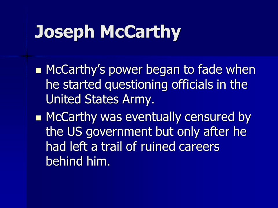 Joseph McCarthy McCarthy's power began to fade when he started questioning officials in the United States Army. McCarthy's power began to fade when he