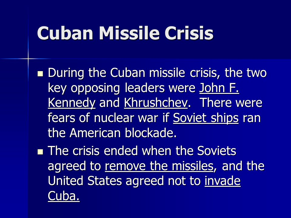 Cuban Missile Crisis During the Cuban missile crisis, the two key opposing leaders were John F. Kennedy and Khrushchev. There were fears of nuclear wa