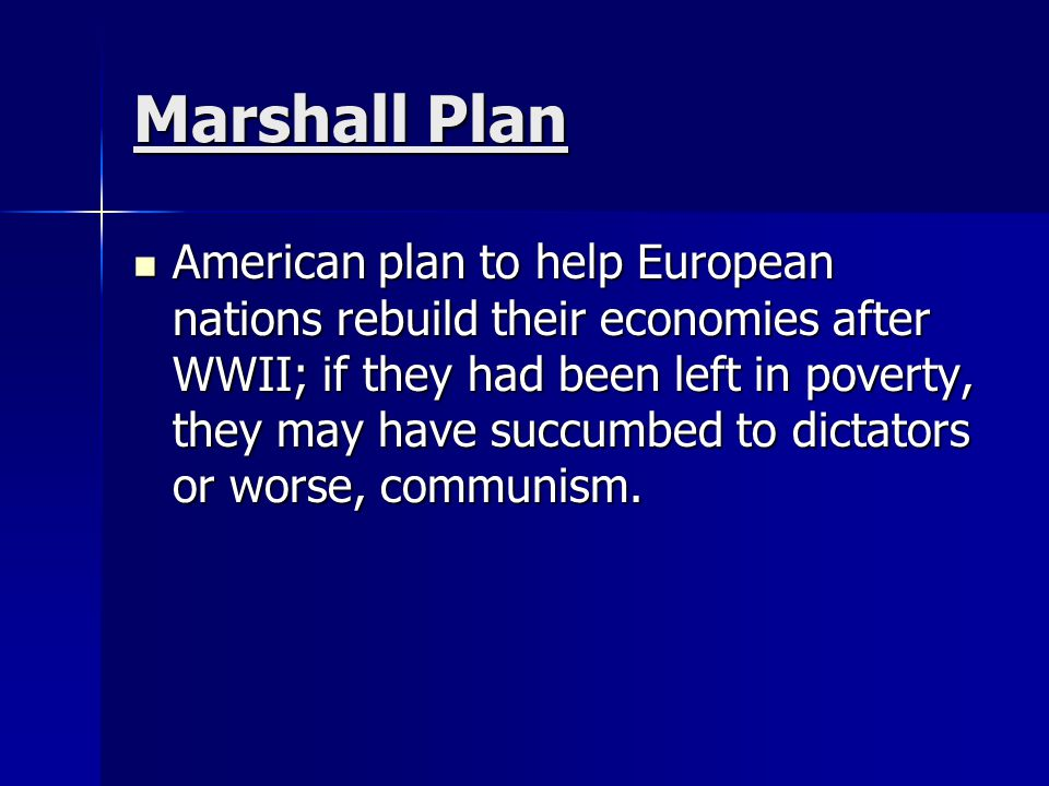 Marshall Plan American plan to help European nations rebuild their economies after WWII; if they had been left in poverty, they may have succumbed to