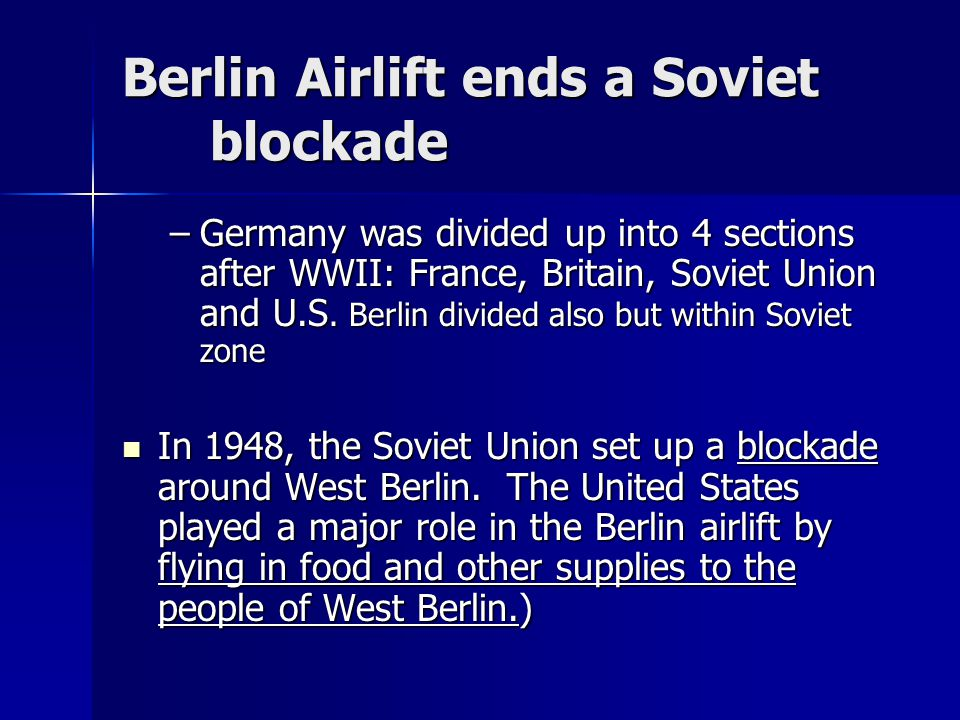 Berlin Airlift ends a Soviet blockade –Germany was divided up into 4 sections after WWII: France, Britain, Soviet Union and U.S. Berlin divided also b