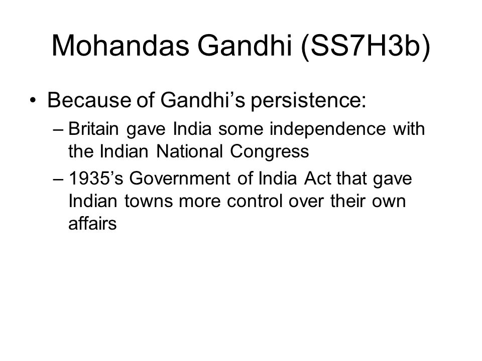 Mohandas Gandhi (SS7H3b) Because of Gandhi's persistence: –Britain gave India some independence with the Indian National Congress –1935's Government o
