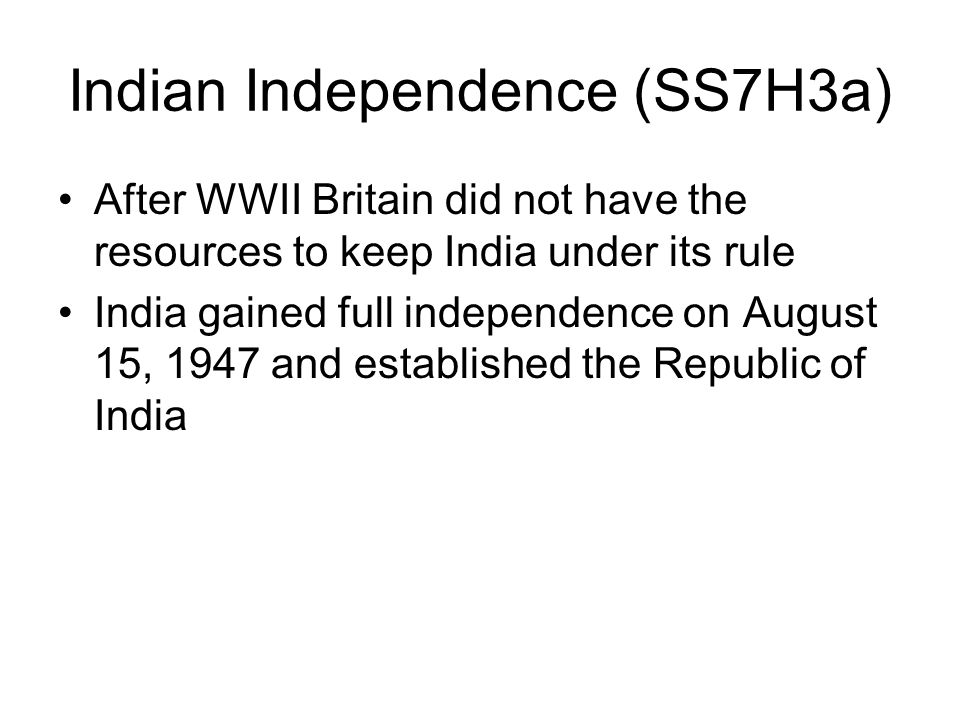 Indian Independence (SS7H3a) After WWII Britain did not have the resources to keep India under its rule India gained full independence on August 15, 1