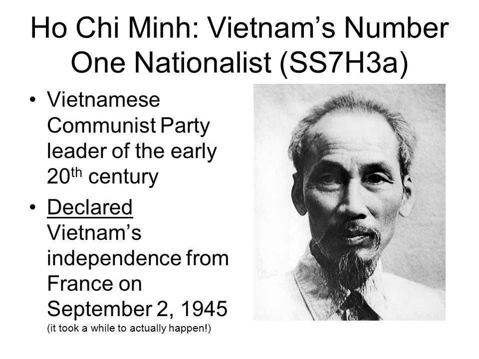 Ho Chi Minh: Vietnam's Number One Nationalist (SS7H3a) Vietnamese Communist Party leader of the early 20 th century Declared Vietnam's independence fr