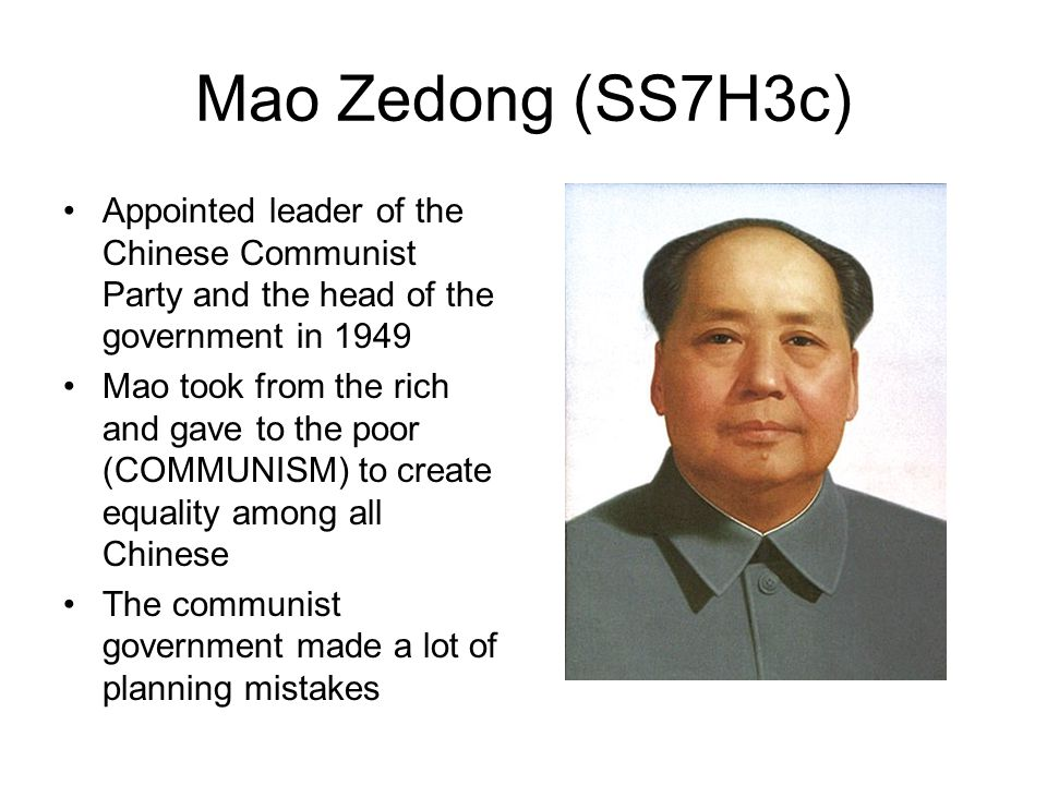 Mao Zedong (SS7H3c) Appointed leader of the Chinese Communist Party and the head of the government in 1949 Mao took from the rich and gave to the poor (COMMUNISM) to create equality among all Chinese The communist government made a lot of planning mistakes