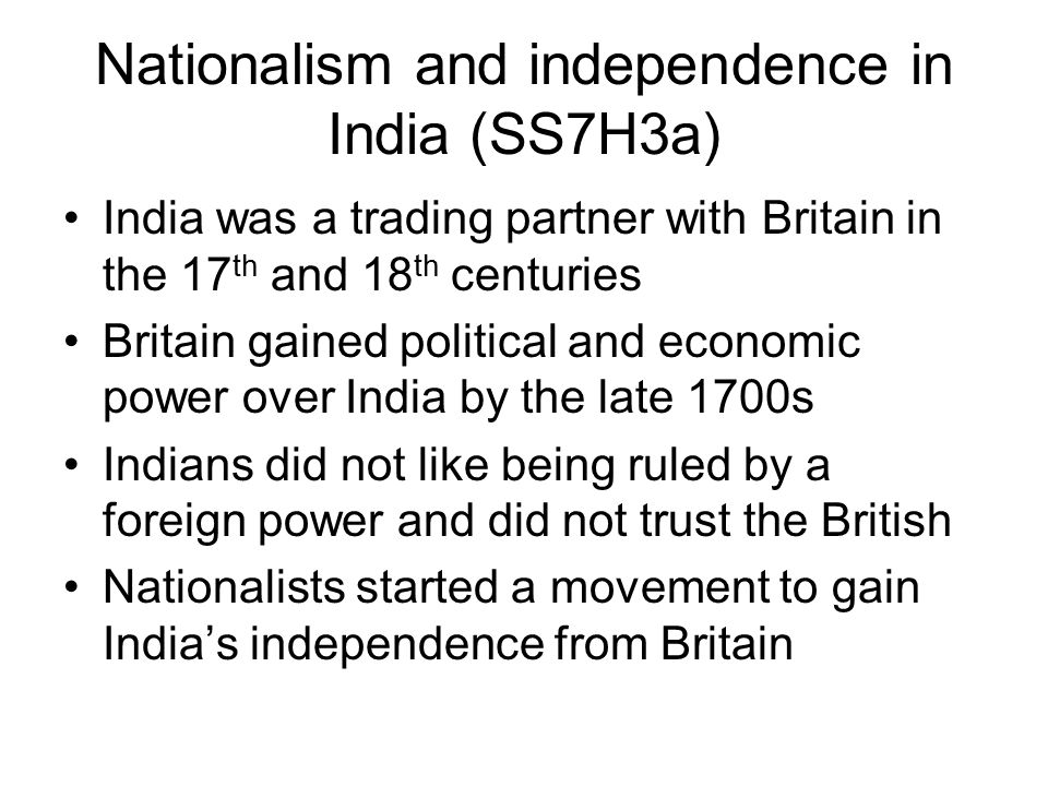 Nationalism and independence in India (SS7H3a) India was a trading partner with Britain in the 17 th and 18 th centuries Britain gained political and economic power over India by the late 1700s Indians did not like being ruled by a foreign power and did not trust the British Nationalists started a movement to gain India's independence from Britain