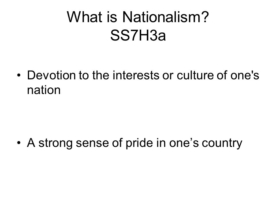 What is Nationalism? SS7H3a Devotion to the interests or culture of one's nation A strong sense of pride in one's country