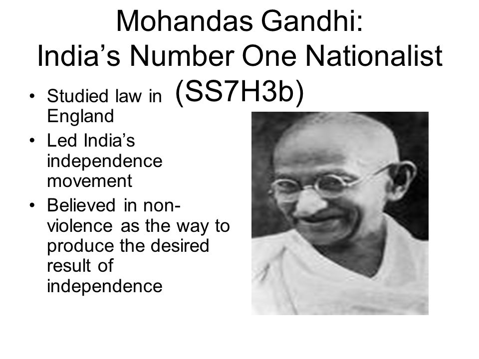 Mohandas Gandhi: India's Number One Nationalist (SS7H3b) Studied law in England Led India's independence movement Believed in non- violence as the way to produce the desired result of independence