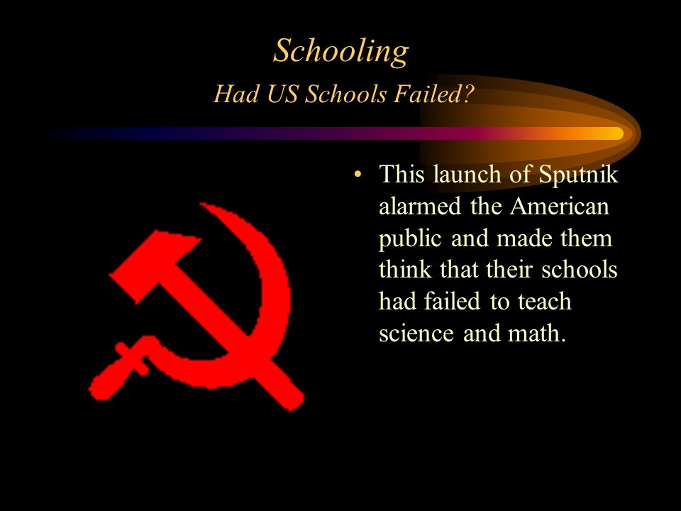 Schooling Had US Schools Failed? This launch of Sputnik alarmed the American public and made them think that their schools had failed to teach science