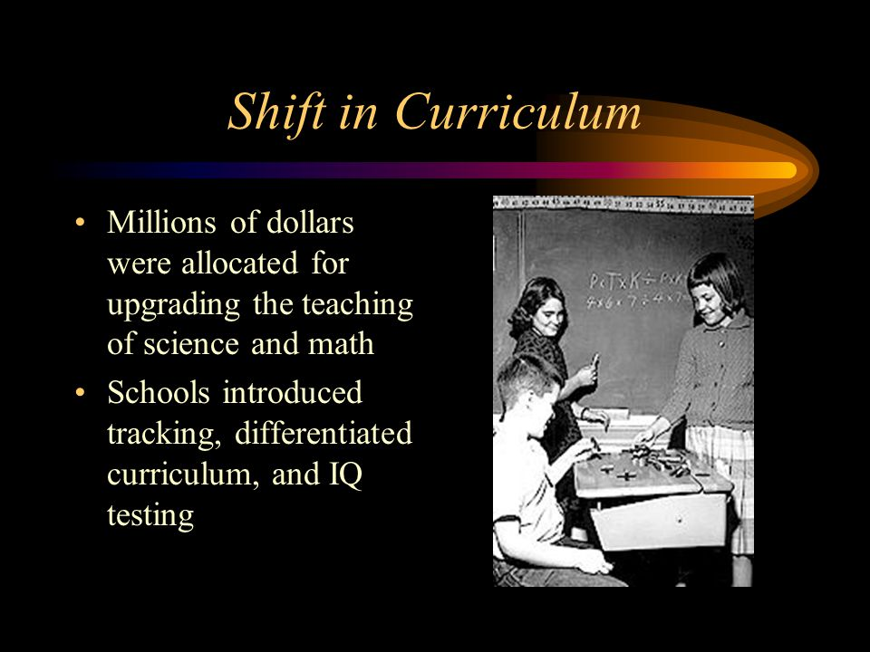Shift in Curriculum Millions of dollars were allocated for upgrading the teaching of science and math Schools introduced tracking, differentiated curriculum, and IQ testing