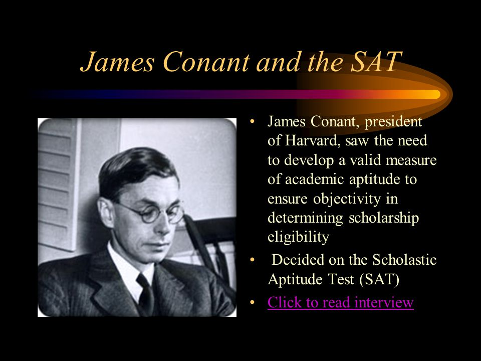 James Conant and the SAT James Conant, president of Harvard, saw the need to develop a valid measure of academic aptitude to ensure objectivity in det