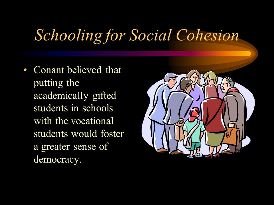 Schooling for Social Cohesion Conant believed that putting the academically gifted students in schools with the vocational students would foster a greater sense of democracy.