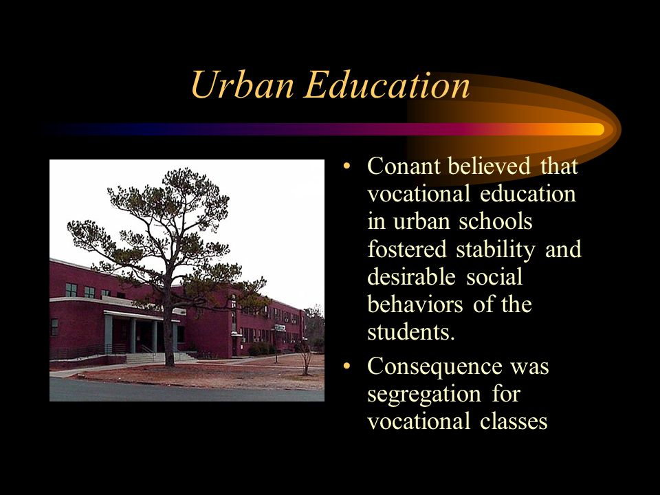 Urban Education Conant believed that vocational education in urban schools fostered stability and desirable social behaviors of the students. Conseque