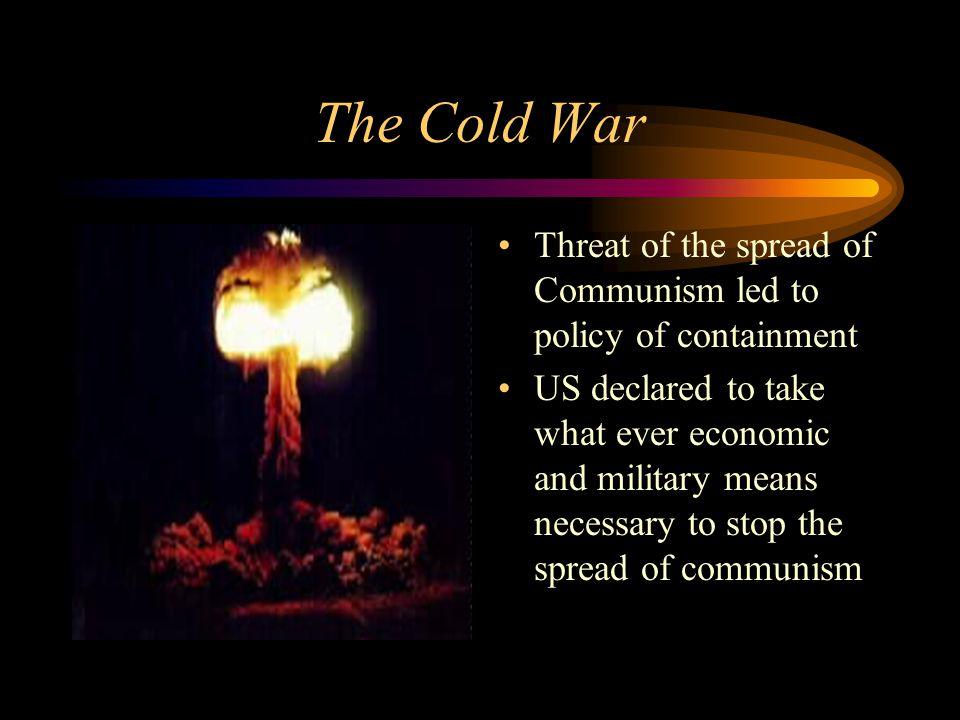 The Cold War Threat of the spread of Communism led to policy of containment US declared to take what ever economic and military means necessary to stop the spread of communism