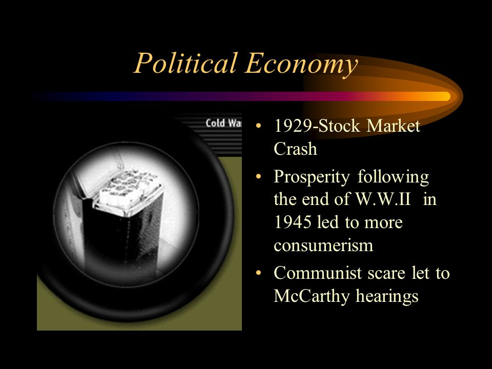 Political Economy 1929-Stock Market Crash Prosperity following the end of W.W.II in 1945 led to more consumerism Communist scare let to McCarthy heari