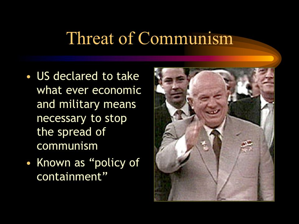 """Threat of Communism US declared to take what ever economic and military means necessary to stop the spread of communism Known as """"policy of containmen"""