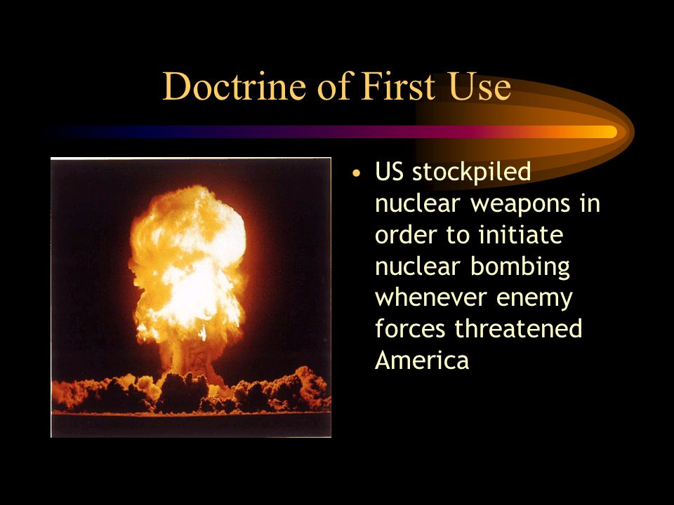 Doctrine of First Use US stockpiled nuclear weapons in order to initiate nuclear bombing whenever enemy forces threatened America
