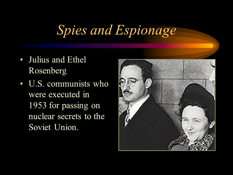 Spies and Espionage Julius and Ethel Rosenberg U.S. communists who were executed in 1953 for passing on nuclear secrets to the Soviet Union.