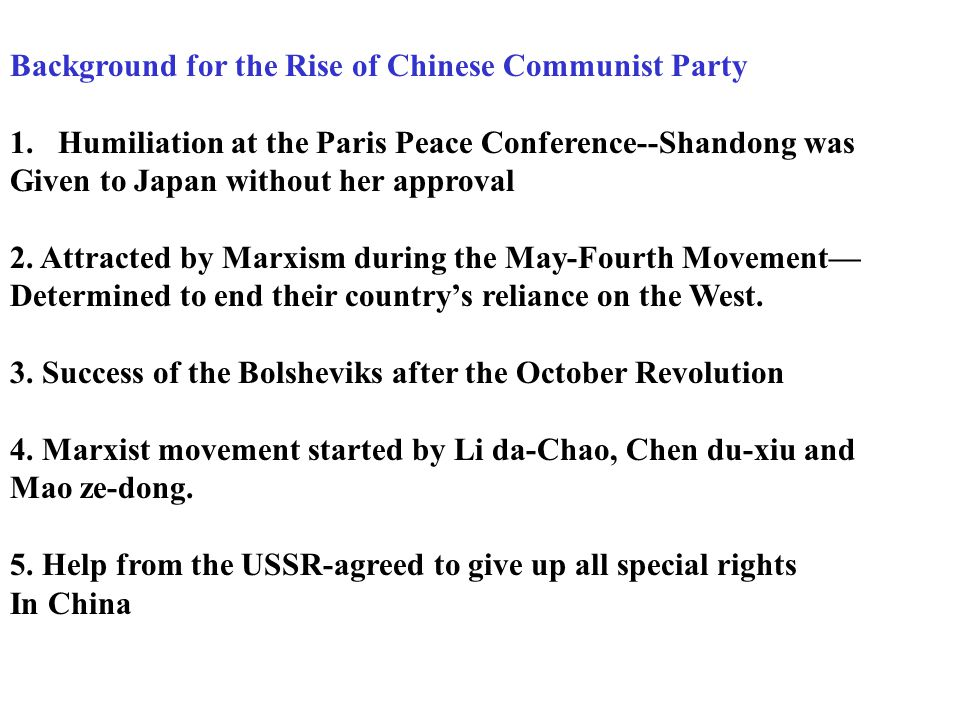Man factor: 1.Laying the foundation by forming The Chinese Communist Party (CCP/CPC) Civil War 1916-28 Paris Peace Conference-humiliation The influence of the USSR/ Communism Chen Duxiu, Li Dazhao, Mao Zedong Formed the Chinese Communist Party in Shanghai.