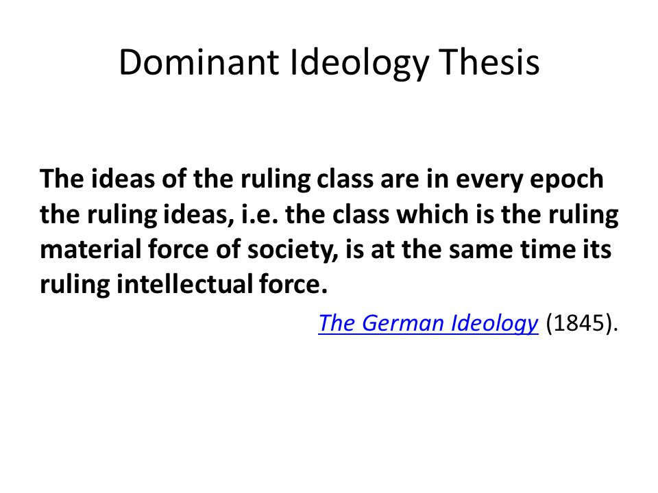 Dominant Ideology Thesis The ideas of the ruling class are in every epoch the ruling ideas, i.e.