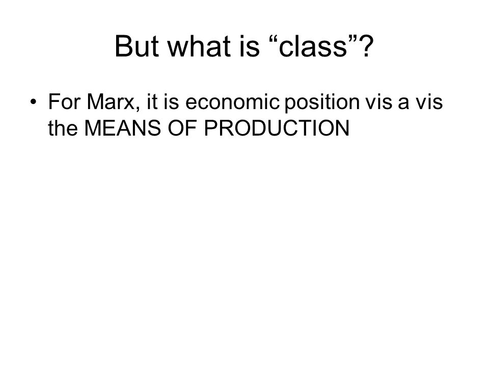 But what is class ? For Marx, it is economic position vis a vis the MEANS OF PRODUCTION
