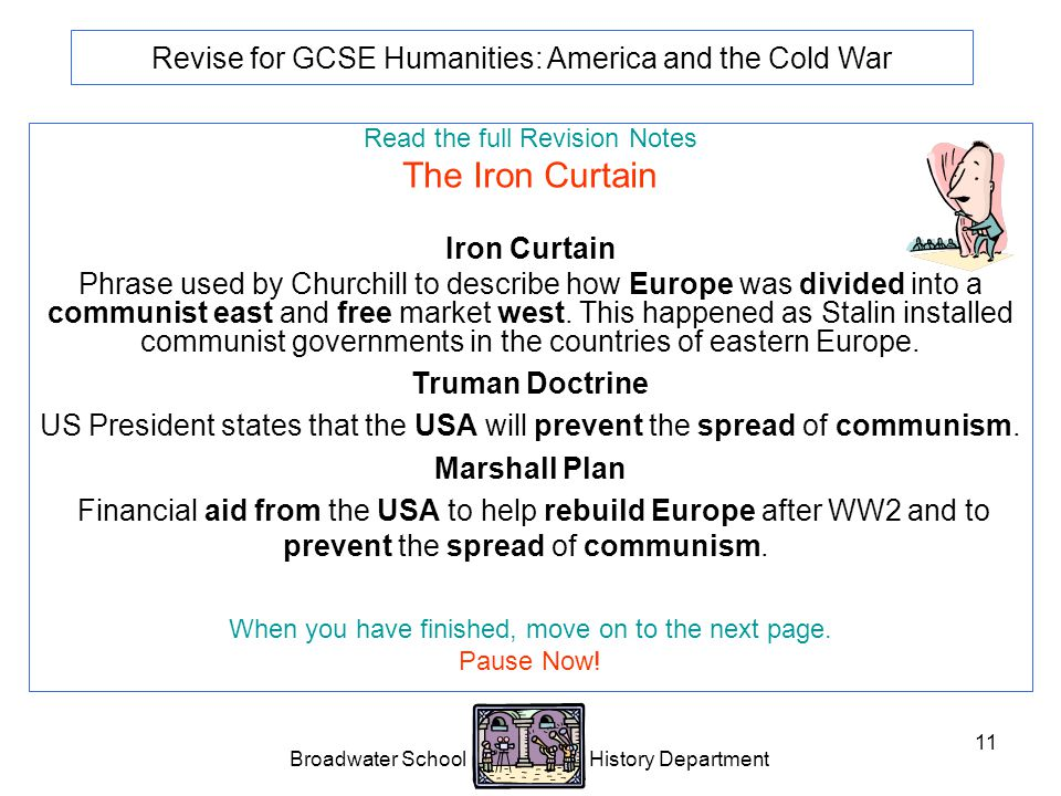 Broadwater School History Department 11 Revise for GCSE Humanities: America and the Cold War Read the full Revision Notes The Iron Curtain Iron Curtain Phrase used by Churchill to describe how Europe was divided into a communist east and free market west.