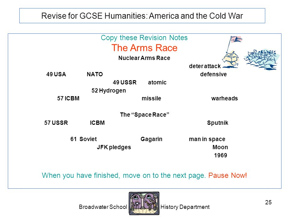 Broadwater School History Department 25 Revise for GCSE Humanities: America and the Cold War Copy these Revision Notes The Arms Race Nuclear Arms Race Competition to build more and better weapons to deter attack.