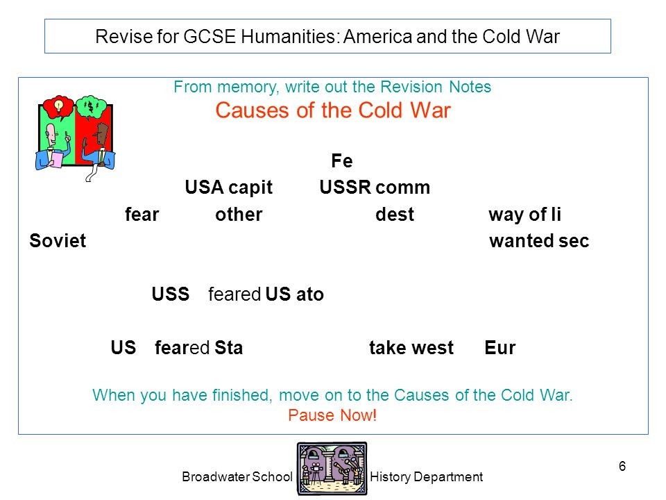 Broadwater School History Department 6 Revise for GCSE Humanities: America and the Cold War From memory, write out the Revision Notes Causes of the Cold War Political difference.